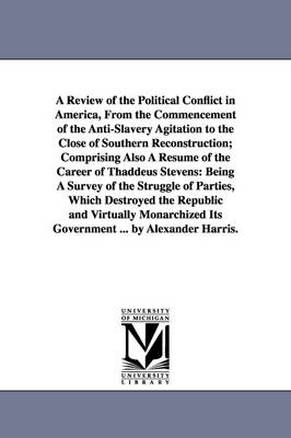 A Review of the Political Conflict in America, from the Commencement of the Anti-Slavery Agitation to the Close of Southern Reconstruction; Comprising Also a Resume of the Career of Thaddeus Stevens: Being a Survey of the Struggle of Parties, Which Destroyed the Republic and Virtually Monarchized Its Government ... by Alexander Harris. (Paperback)