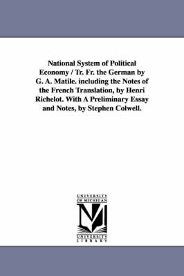 National System of Political Economy / Tr. Fr. the German by G. A. Matile. Including the Notes of the French Translation, by Henri Richelot. with a PR - Michigan Historical Reprint (Paperback)