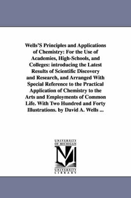 Wells's Principles and Applications of Chemistry: For the Use of Academies, High-Schools, and Colleges: Introducing the Latest Results of Scientific Discovery and Research, and Arranged with Special Reference to the Practical Application of Chemistry to the Arts and Employments of Common Life. with Two Hu (Paperback)