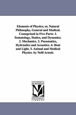 Elements of Physics; Or, Natural Philosophy, General and Medical. Comoprised in Five Parts: 1. Somatology, Statics, and Dynamics. 2. Mechanics. 3. Pneumatics, Hydraulics and Acoustics. 4. Heat and Light. 5. Animal and Medical Physics. by Neill Arnott. (Paperback)
