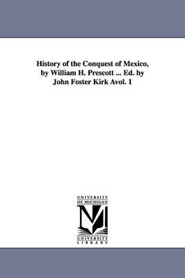History of the Conquest of Mexico, by William H. Prescott ... Ed. by John Foster Kirk Avol. 1 (Paperback)