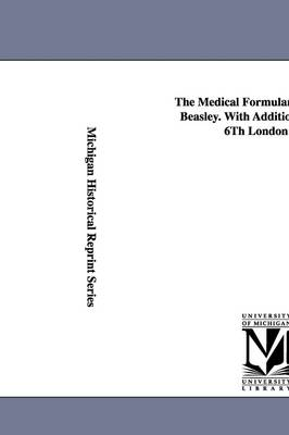 The Medical Formulary... by Henry Beasley. with Additions from the 6th London Ed. (Paperback)