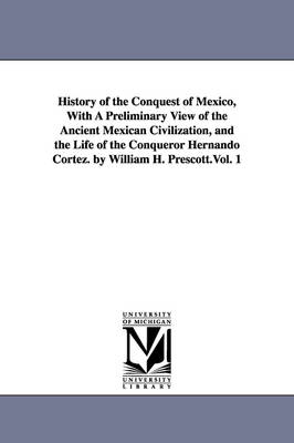 History of the Conquest of Mexico, with a Preliminary View of the Ancient Mexican Civilization, and the Life of the Conqueror Hernando Cortez. by William H. Prescott.Vol. 1 (Paperback)