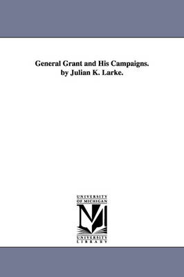 General Grant and His Campaigns. by Julian K. Larke. (Paperback)