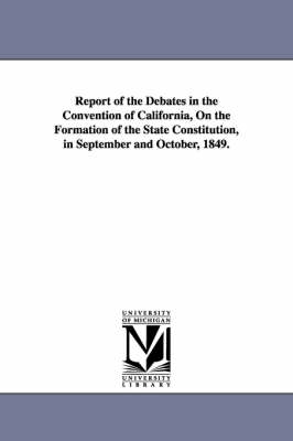 Report of the Debates in the Convention of California, on the Formation of the State Constitution, in September and October, 1849. (Paperback)