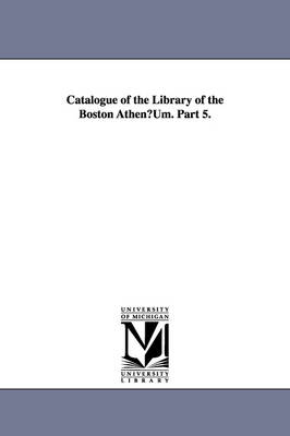 Catalogue of the Library of the Boston Athenuum. Part 5. (Paperback)