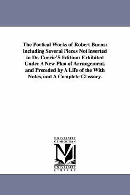 The Poetical Works of Robert Burns: Including Several Pieces Not Inserted in Dr. Currie's Edition: Exhibited Under a New Plan of Arrangement, and Preceded by a Life of the with Notes, and a Complete Glossary. (Paperback)