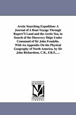 Arctic Searching Expedition: A Journal of a Boat-Voyage Through Rupert's Land and the Arctic Sea, in Search of the Discovery Ships Under Command of Sir John Franklin. with an Appendix on the Physical Geography of North America. by Sir John Richardson, C.B., F.R.S., ... (Paperback)