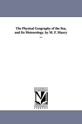 The Physical Geography of the Sea, and Its Meteorology. by M. F. Maury ... (Paperback)