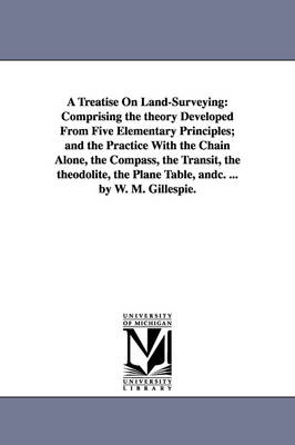 A Treatise on Land-Surveying: Comprising the Theory Developed from Five Elementary Principles; And the Practice with the Chain Alone, the Compass, the Transit, the Theodolite, the Plane Table, Andc. ... by W. M. Gillespie. (Paperback)