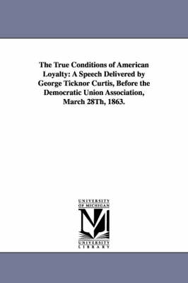 The True Conditions of American Loyalty: A Speech Delivered by George Ticknor Curtis, Before the Democratic Union Association, March 28th, 1863. (Paperback)