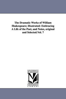 The Dramatic Works of William Shakespeare; Illustrated: Embracing a Life of the Poet, and Notes, Original and Selected.Vol. 7 (Paperback)