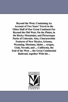 Beyond the West; Containing an Account of Two Years' Travel in the Other Half of Our Great Continent Far Beyond the Old West, on the Plains, in the Rocky Mountains, and Picturesque Parks of Colorado. Also, Characteristic Features of New Mexico, Arizona, Wy (Paperback)