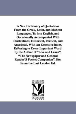 A New Dictionary of Quotations from the Greek, Latin, and Modern Languages. Tr. Into English, and Occasionally Accompanied with Illustrations, Historical, Poetical, and Anecdotal. with an Extensive Index, Referring to Every Important Word. by the Author of L (Paperback)