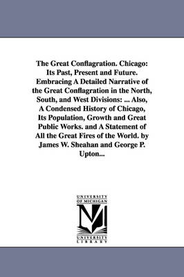 The Great Conflagration. Chicago: Its Past, Present and Future. Embracing a Detailed Narrative of the Great Conflagration in the North, South, and West Divisions: ... Also, a Condensed History of Chicago, Its Population, Growth and Great Public Works. and a Statement of All the Great Fires (Paperback)