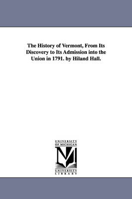 The History of Vermont, from Its Discovery to Its Admission Into the Union in 1791. by Hiland Hall. (Paperback)