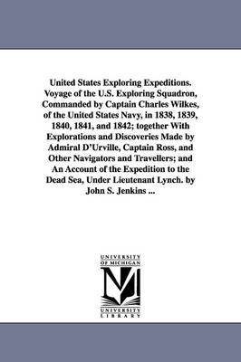 United States Exploring Expeditions. Voyage of the U.S. Exploring Squadron, Commanded by Captain Charles Wilkes, of the United States Navy, in 1838, 1839, 1840, 1841, and 1842; Together with Explorations and Discoveries Made by Admiral D'Urville, Captain R (Paperback)