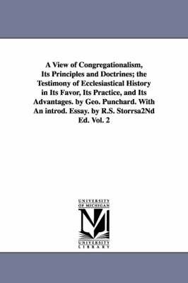 A View of Congregationalism, Its Principles and Doctrines; The Testimony of Ecclesiastical History in Its Favor, Its Practice, and Its Advantages. B (Paperback)