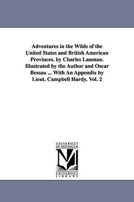 Adventures in the Wilds of the United States and British American Provinces. by Charles Lanman. Illustrated by the Author and Oscar Bessau ... with an Appendix by Lieut. Campbell Hardy. Vol. 2 (Paperback)