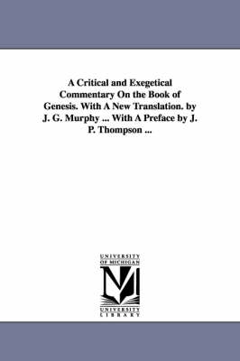 A Critical and Exegetical Commentary on the Book of Genesis. with a New Translation. by J. G. Murphy ... with a Preface by J. P. Thompson ... (Paperback)