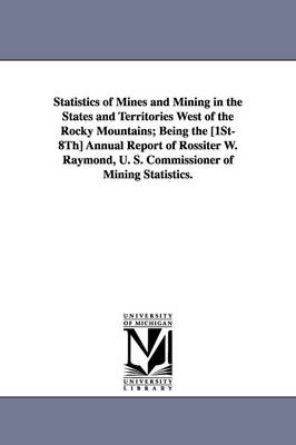 Statistics of Mines and Mining in the States and Territories West of the Rocky Mountains; Being the [1st-8th] Annual Report of Rossiter W. Raymond, U. (Paperback)