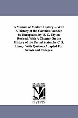A Manual of Modern History ... with a History of the Colonies Founded by Europeans. by W. C. Taylor. Revised, with a Chapter on the History of the U (Paperback)