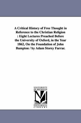 A Critical History of Free Thought in Reference to the Christian Religion: Eight Lectures Preached Before the University of Oxford, in the Year 1862, on the Foundation of John Bampton / By Adam Storey Farrar. (Paperback)