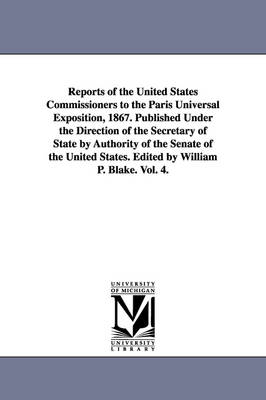 Reports of the United States Commissioners to the Paris Universal Exposition, 1867. Published Under the Direction of the Secretary of State by Authority of the Senate of the United States. Edited by William P. Blake. Vol. 4. (Paperback)