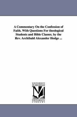 A Commentary on the Confession of Faith. with Questions for Theological Students and Bible Classes. by the REV. Archibald Alexander Hodge ... (Paperback)
