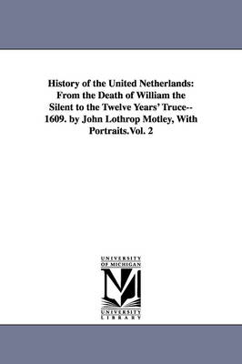 History of the United Netherlands: From the Death of William the Silent to the Twelve Years' Truce--1609. by John Lothrop Motley, with Portraits.Vol. 2 (Paperback)