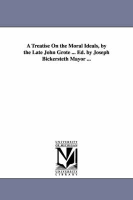 A Treatise on the Moral Ideals, by the Late John Grote ... Ed. by Joseph Bickersteth Mayor ... (Paperback)