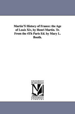 Martin's History of France: The Age of Louis XIV, by Henri Martin. Tr. from the 4th Paris Ed. by Mary L. Booth. (Paperback)