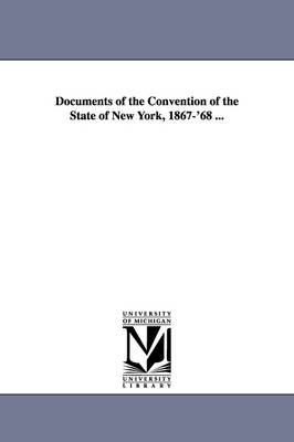 Documents of the Convention of the State of New York, 1867-'68 ... (Paperback)
