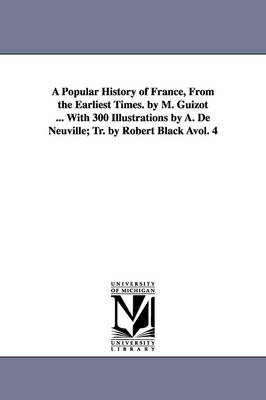 A Popular History of France, from the Earliest Times. by M. Guizot ... with 300 Illustrations by A. de Neuville; Tr. by Robert Black Avol. 4 (Paperback)