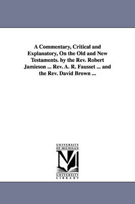 A Commentary, Critical and Explanatory, On the Old and New Testaments. by the Rev. Robert Jamieson ... Rev. A. R. Fausset ... and the Rev. David Brown ... (Paperback)