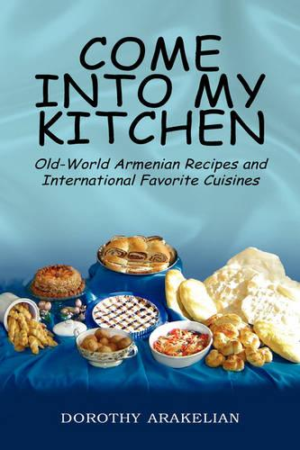 Come Into My Kitchen: Old-World Armenian Recipes and International Favorite Cuisines (Hardback)