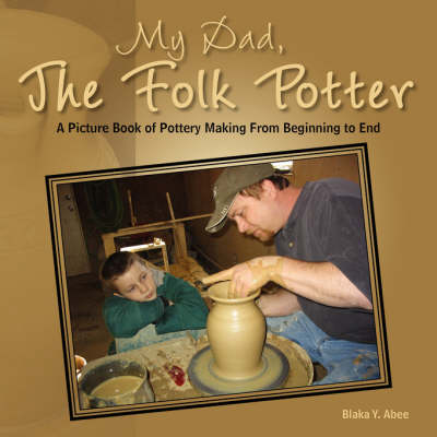 My Dad, the Folk Potter: A Picture Book of Pottery Making from Beginning to End (Paperback)
