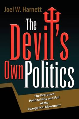 The Devil's Own Politics: The Explosive Political Rise and Fall of the Evangelical Movement (Hardback)
