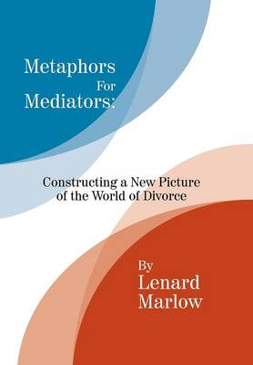 Metaphors for Mediators: Constructing a New Picture of the World of Divorce (Hardback)
