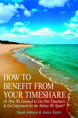 How to Benefit from Your Timeshare: Or How We Learned to Use Our Timeshare and Get Enjoyment for the Money We Spent!! (Paperback)