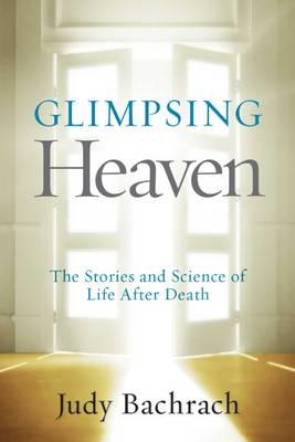 Glimpsing Heaven: The Stories and Science of Life After Death (Hardback)
