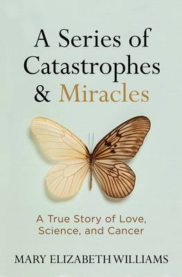 A Series of Catastrophes and Miracles: A True Story of Love, Science, and Cancer (Hardback)