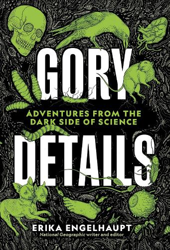 Gory Details: Adventures From the Dark Side of Science (Hardback)