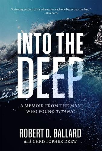 Into the Deep: A Memoir From the Man Who Found Titanic (Hardback)