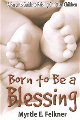 Born to be a Blessing: A Parent's Guide to Raising Christian Children (Paperback)