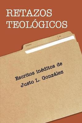 Retazos Teol gicos: Escritos In ditos de Justo L. Gonzalez (Paperback)