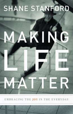 Making Life Matter: Embracing the Joy in the Everyday (Paperback)