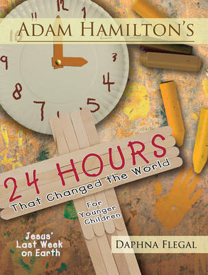 Adam Hamilton's 24 Hours That Changed the World for Children Aged 4-8: Jesus' Last Week on Earth (Paperback)