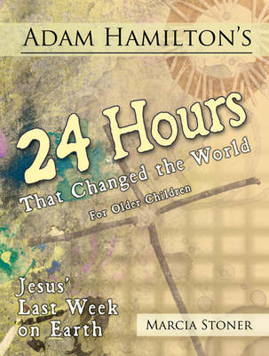 Adam Hamilton's 24 Hours That Changed the World for Children Aged 9-12: Jesus' Last Week on Earth (Paperback)
