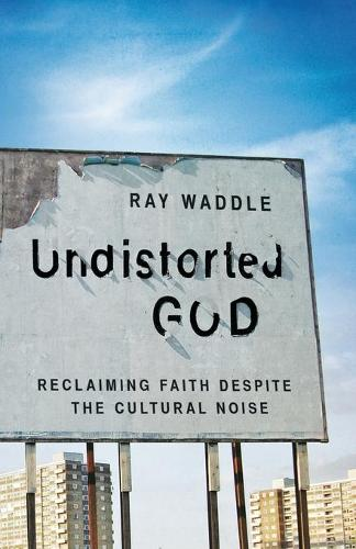 Undistorted God: Reclaiming Faith Despite the Cultural Noise (Paperback)